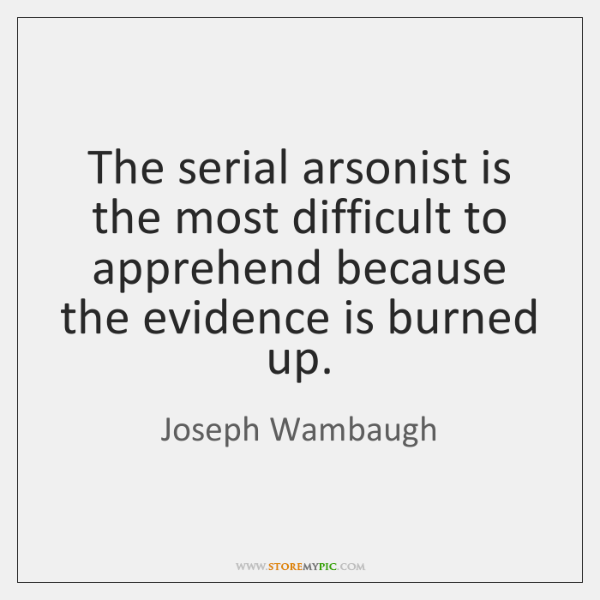 The serial arsonist is the most difficult to apprehend because the evidence ...
