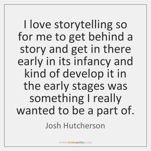I love storytelling so for me to get behind a story and ...