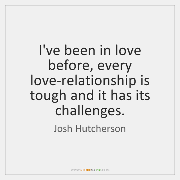 I've been in love before, every love-relationship is tough and it has ...