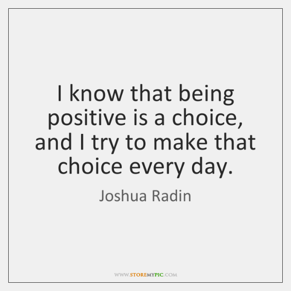 I know that being positive is a choice, and I try to ...