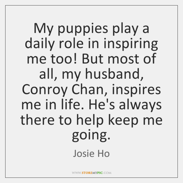 My puppies play a daily role in inspiring me too! But most ...