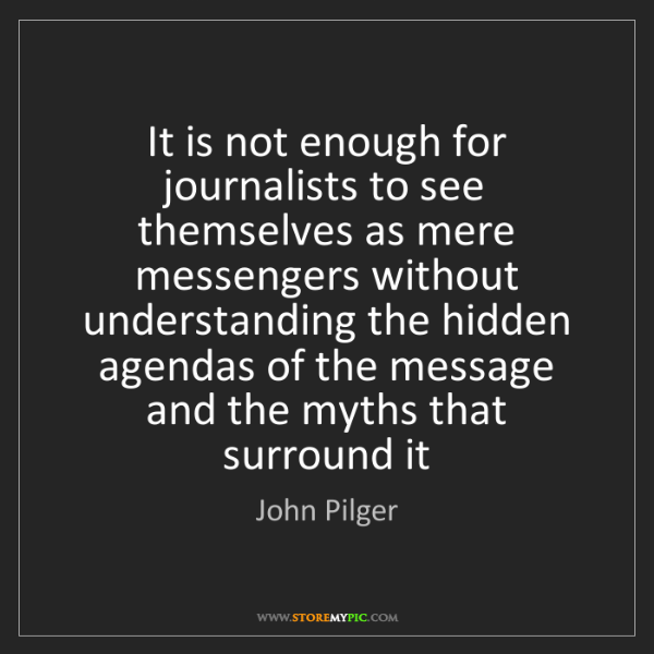 John Pilger: It is not enough for journalists to see themselves as...