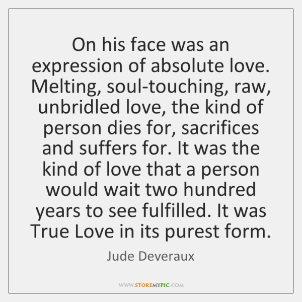 On his face was an expression of absolute love. Melting, soul-touching, raw, ...