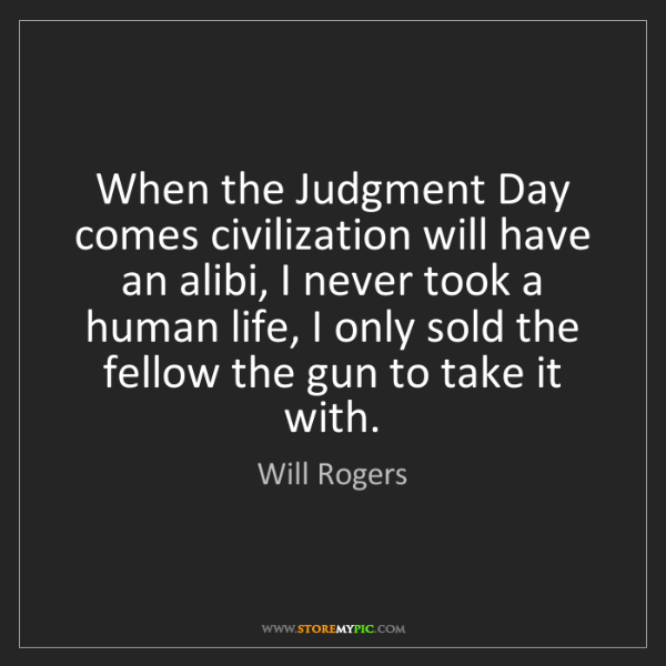 Will Rogers: When the Judgment Day comes civilization will have an...