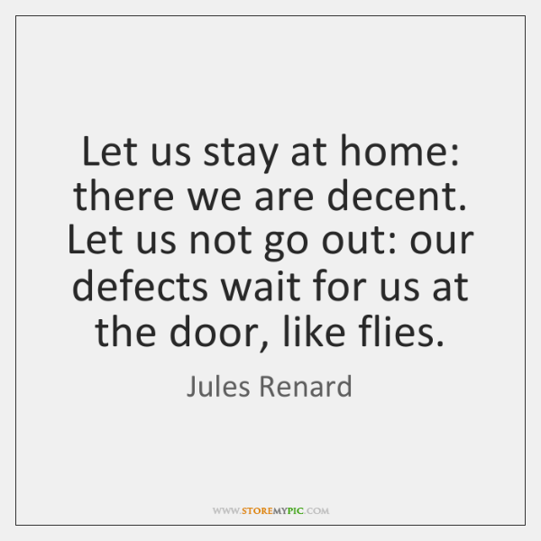 Let us stay at home: there we are decent. Let us not ...