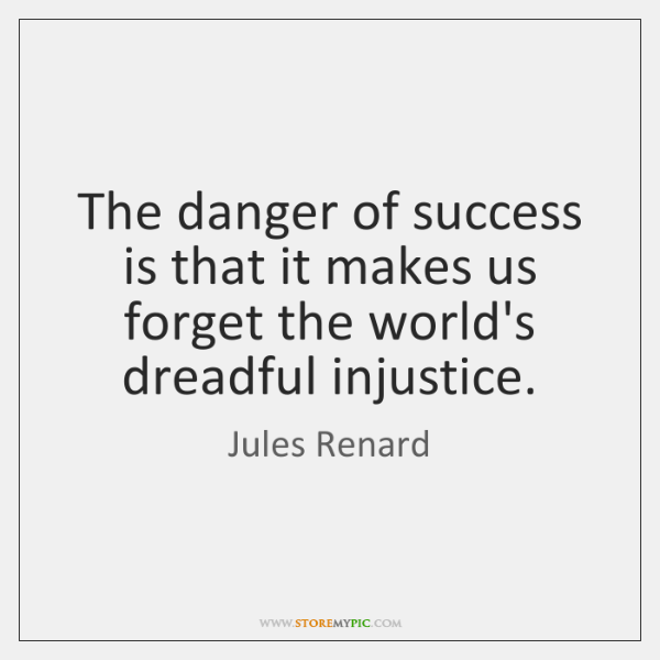 The danger of success is that it makes us forget the world's ...