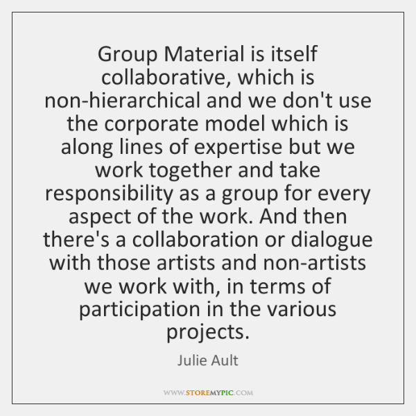 Group Material is itself collaborative, which is non-hierarchical and we don't use ...