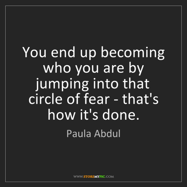 Paula Abdul: You end up becoming who you are by jumping into that...