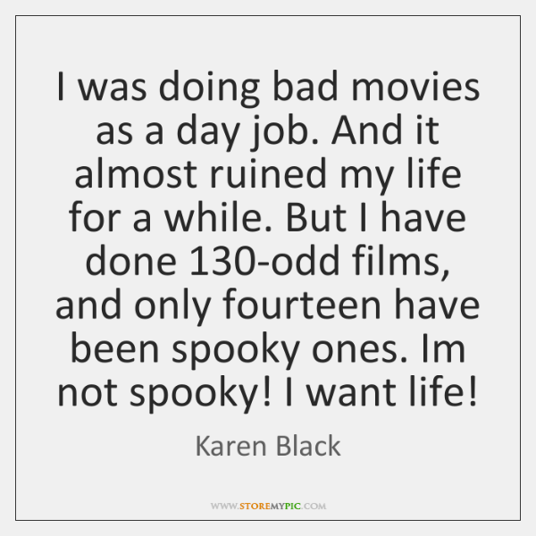 I was doing bad movies as a day job. And it almost ...