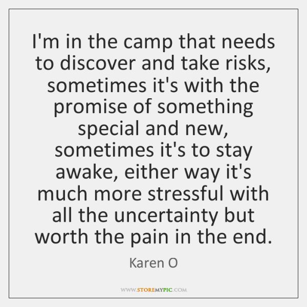 I'm in the camp that needs to discover and take risks, sometimes ...