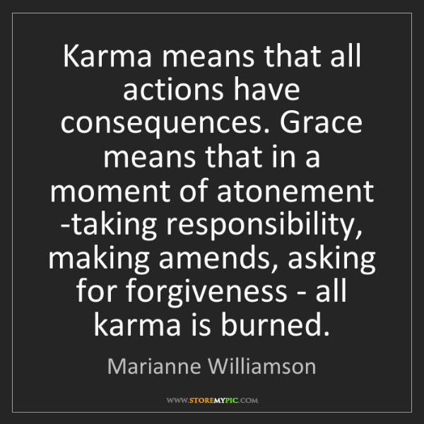 Marianne Williamson: Karma means that all actions have consequences. Grace...