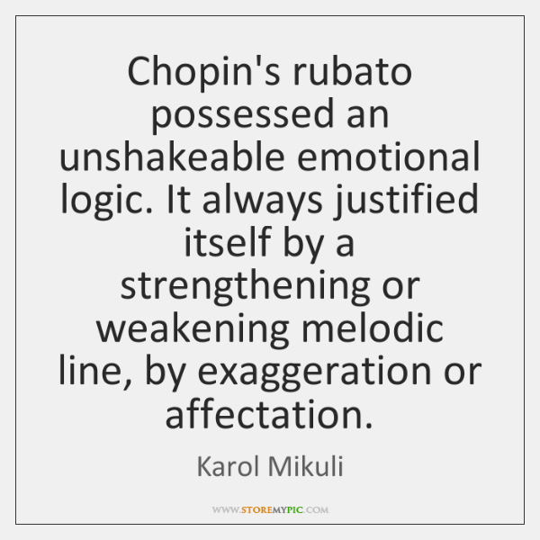 Chopin's rubato possessed an unshakeable emotional logic. It always justified itself by ...