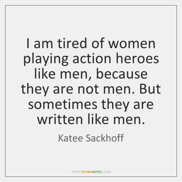 I am tired of women playing action heroes like men, because they ...