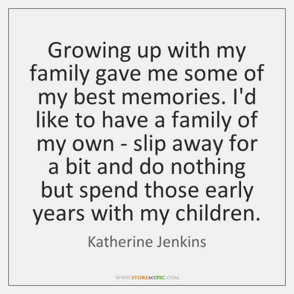 Growing up with my family gave me some of my best memories. ...