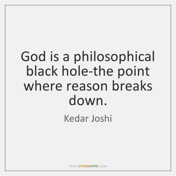 God is a philosophical black hole-the point where reason breaks down.