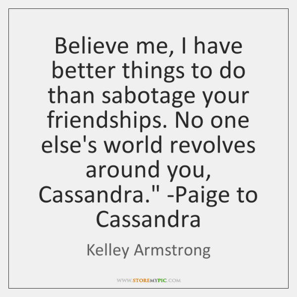 'Believe me, I have better things to do than sabotage your friendships. ...