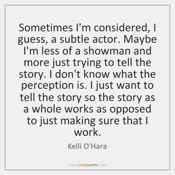 Sometimes I'm considered, I guess, a subtle actor. Maybe I'm less of ...