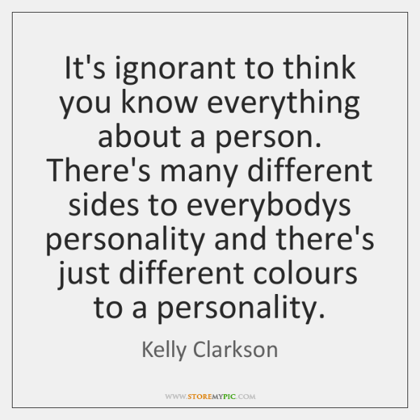 It's ignorant to think you know everything about a person. There's many ...
