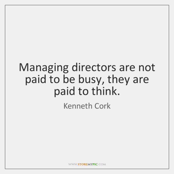 Managing directors are not paid to be busy, they are paid to ...