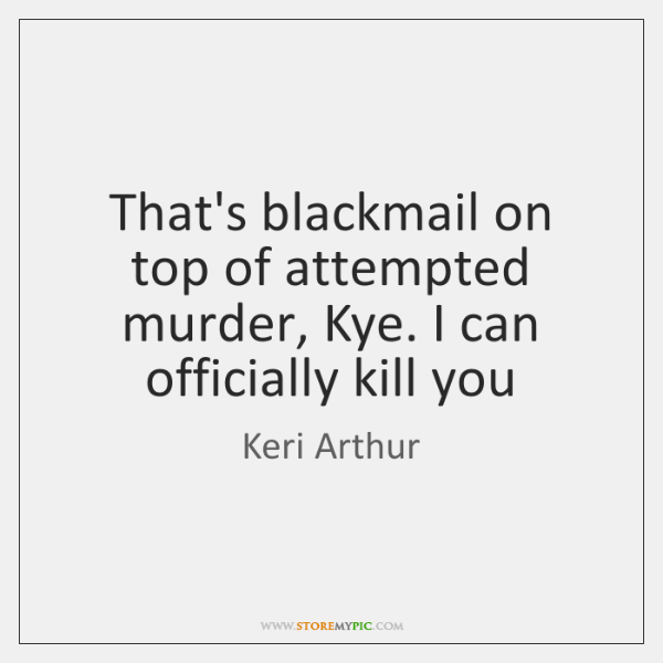 That's blackmail on top of attempted murder, Kye. I can officially kill ...