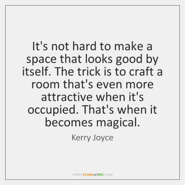 It's not hard to make a space that looks good by itself. ...