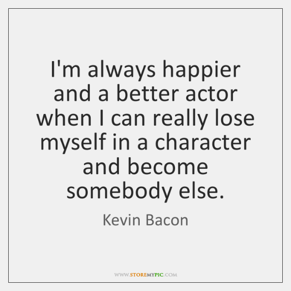 I'm always happier and a better actor when I can really lose ...