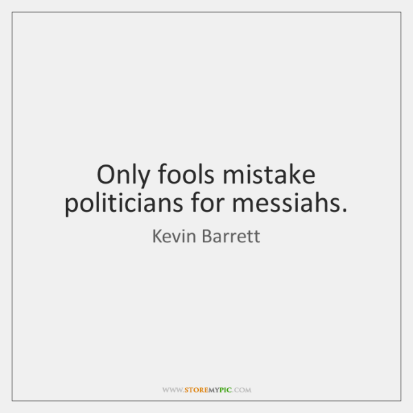Only fools mistake politicians for messiahs.