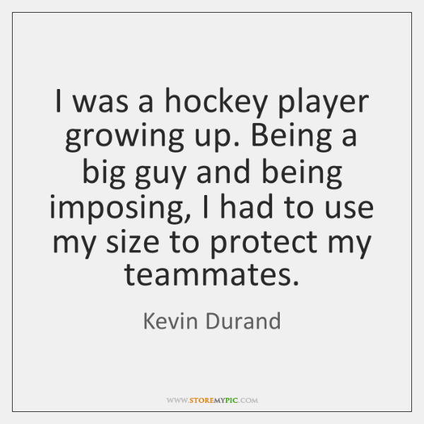 I was a hockey player growing up. Being a big guy and ...