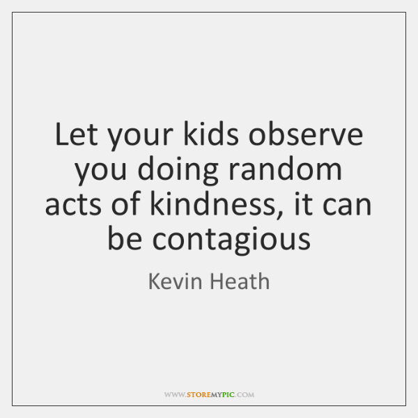Let your kids observe you doing random acts of kindness, it can ...