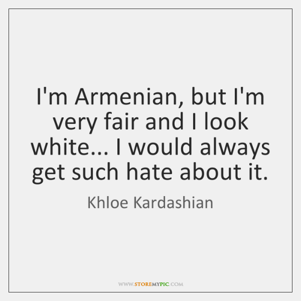 I'm Armenian, but I'm very fair and I look white... I would ...
