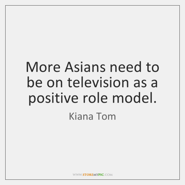 More Asians need to be on television as a positive role model.