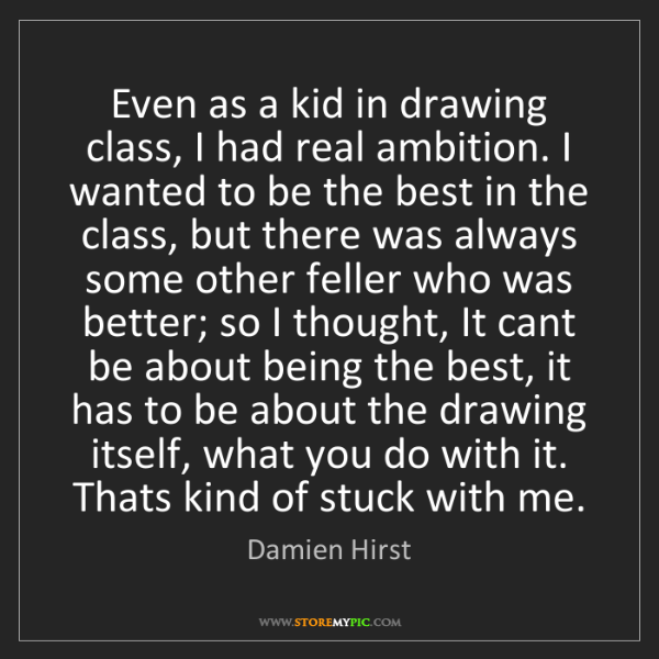 Damien Hirst: Even as a kid in drawing class, I had real ambition....