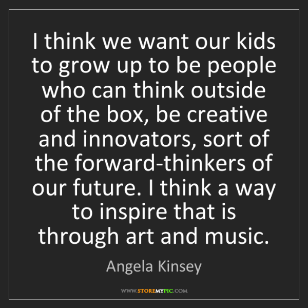 Angela Kinsey: I think we want our kids to grow up to be people who...