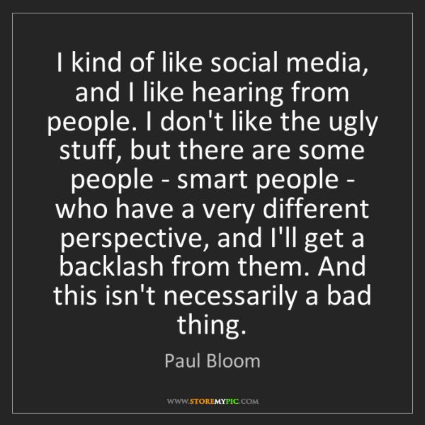 Paul Bloom: I kind of like social media, and I like hearing from...