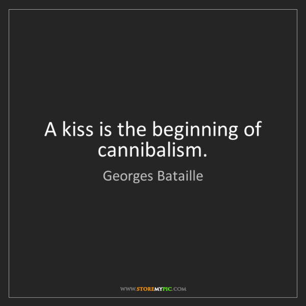 Georges Bataille: A kiss is the beginning of cannibalism.