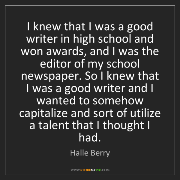Halle Berry: I knew that I was a good writer in high school and won...