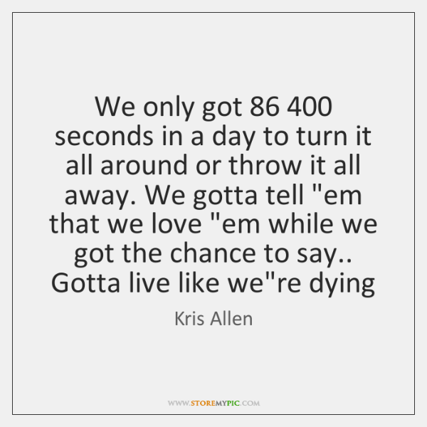 We only got 86 400 seconds in a day to turn it all around ...