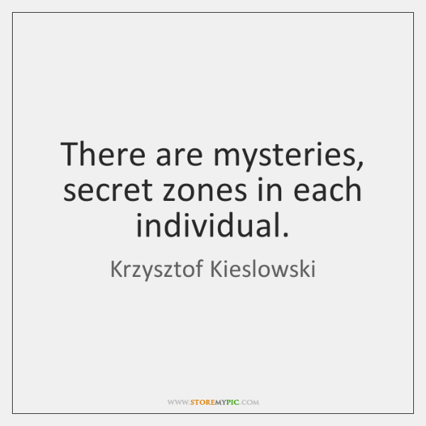 There are mysteries, secret zones in each individual.