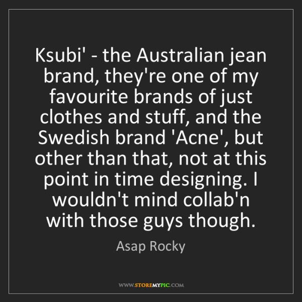 Asap Rocky: Ksubi' - the Australian jean brand, they're one of my...
