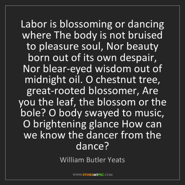 William Butler Yeats: Labor is blossoming or dancing where The body is not...