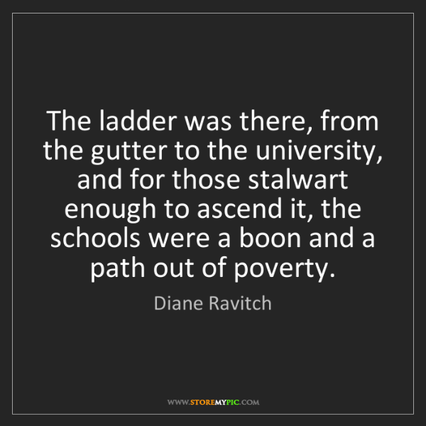 Diane Ravitch: The ladder was there, from the gutter to the university,...