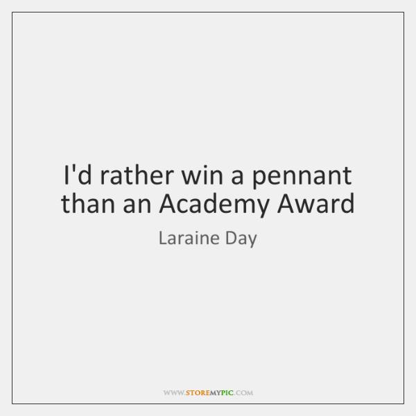 I'd rather win a pennant than an Academy Award