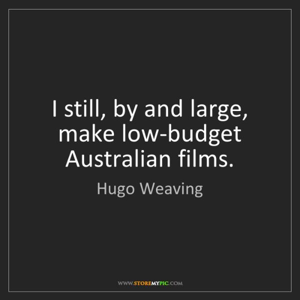 Hugo Weaving: I still, by and large, make low-budget Australian films.
