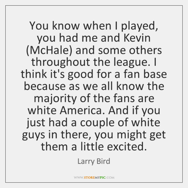 You know when I played, you had me and Kevin (McHale) and ...