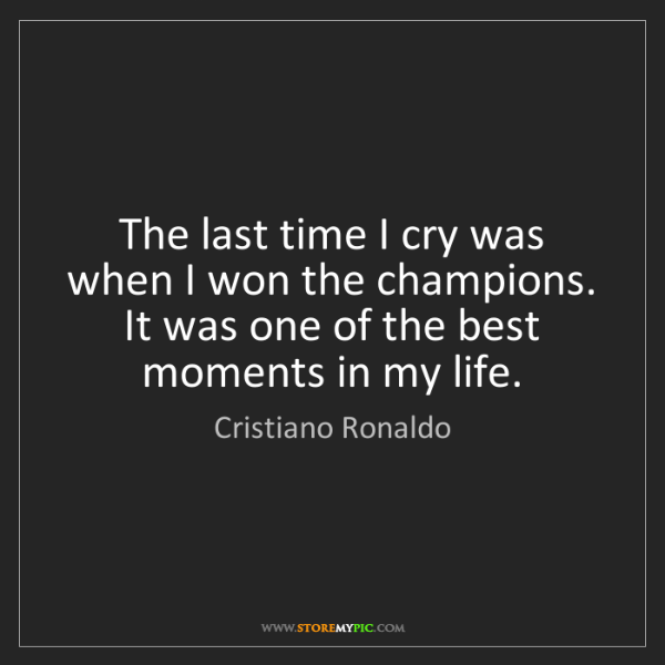 Cristiano Ronaldo: The last time I cry was when I won the champions. It...