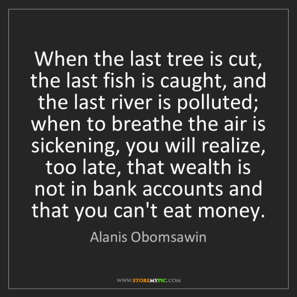 Alanis Obomsawin: When the last tree is cut, the last fish is caught, and...