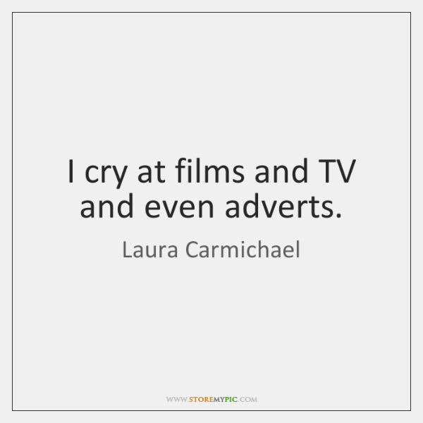 I cry at films and TV and even adverts.