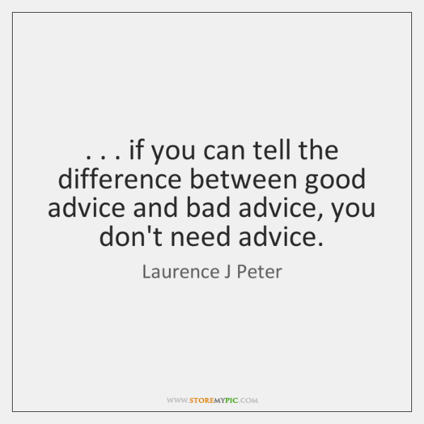 . . . if you can tell the difference between good advice and bad advice, ...