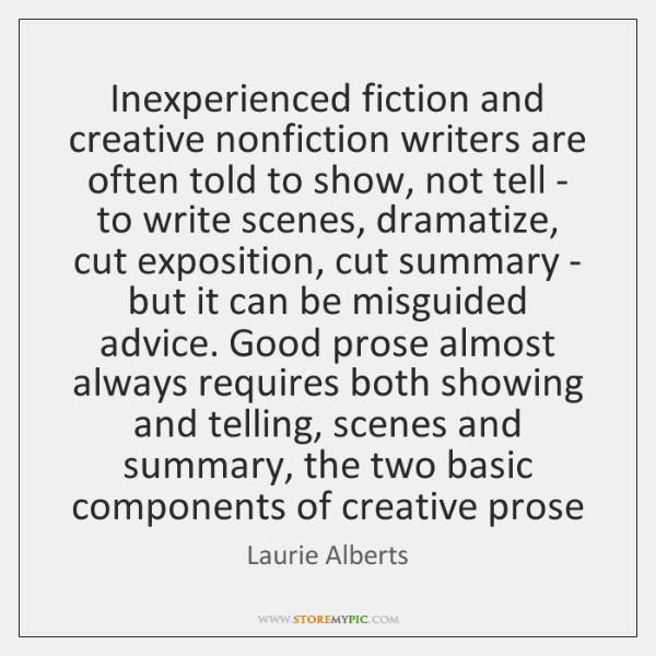 Inexperienced fiction and creative nonfiction writers are often told to show, not ...