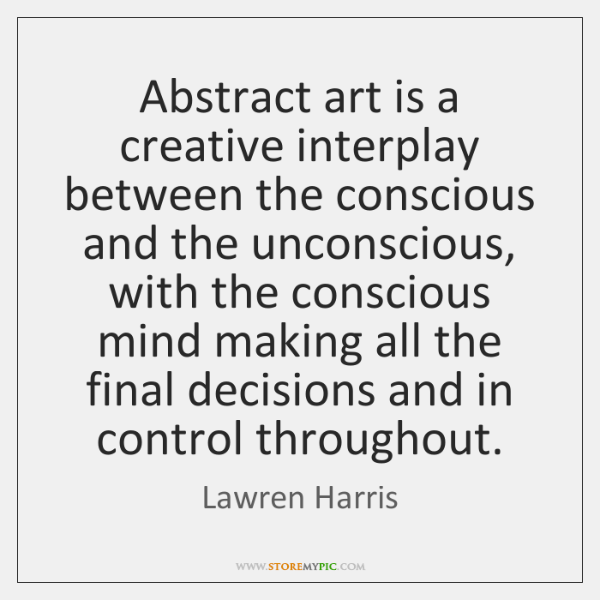 Abstract art is a creative interplay between the conscious and the unconscious, ...
